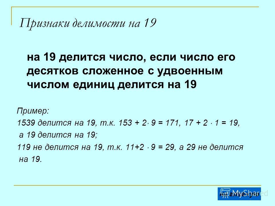 Признаки делимости на 19 на 19 делится число, если число его десятков сложенное с удвоенным числом единиц делится на 19 Пример: 1539 делится на 19, т.к. 153 + 2 9 = 171, 17 + 2 1 = 19, а 19 делится на 19; 119 не делится на 19, т.к. 11+2 9 = 29, а 29
