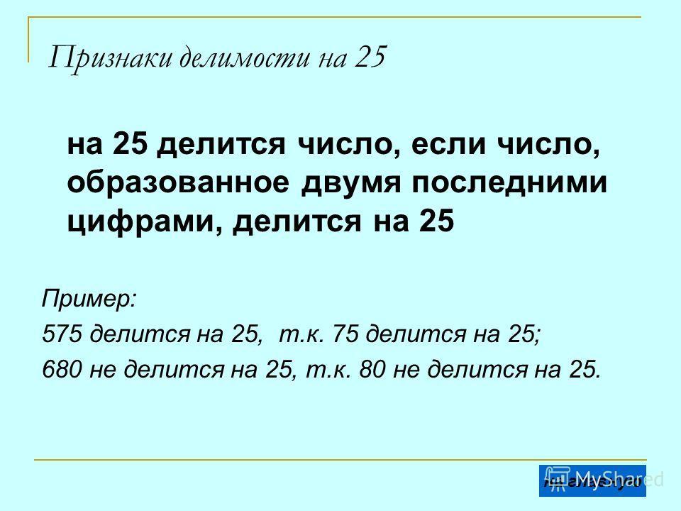 Признаки делимости на 25 на 25 делится число, если число, образованное двумя последними цифрами, делится на 25 Пример: 575 делится на 25, т.к. 75 делится на 25; 680 не делится на 25, т.к. 80 не делится на 25. на главную