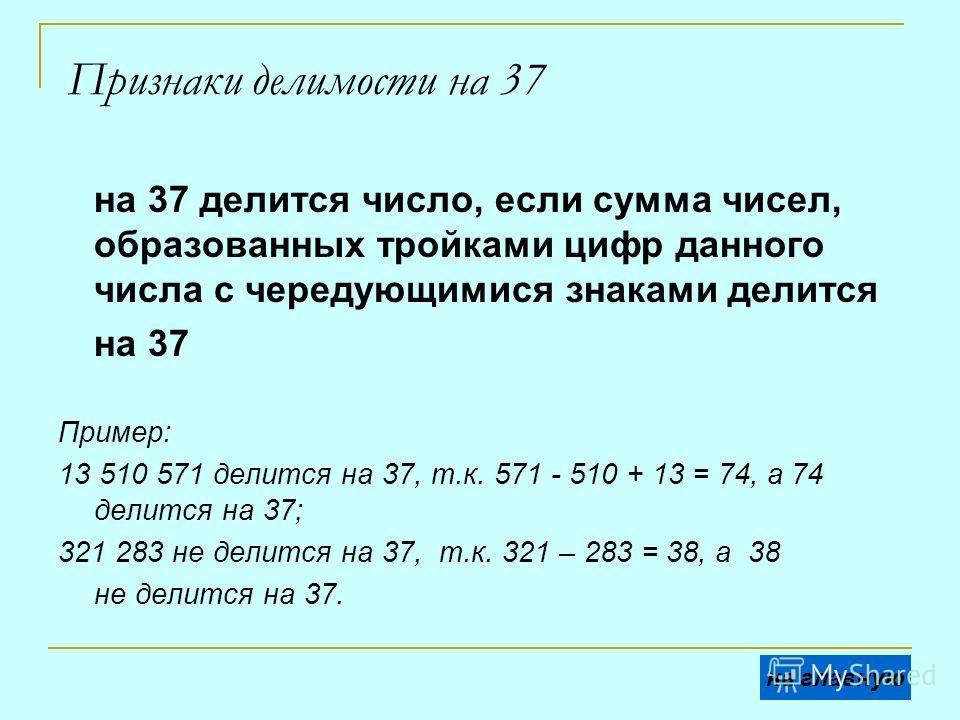 Признаки делимости на 37 на 37 делится число, если сумма чисел, образованных тройками цифр данного числа с чередующимися знаками делится на 37 Пример: 13 510 571 делится на 37, т.к. 571 - 510 + 13 = 74, а 74 делится на 37; 321 283 не делится на 37, т