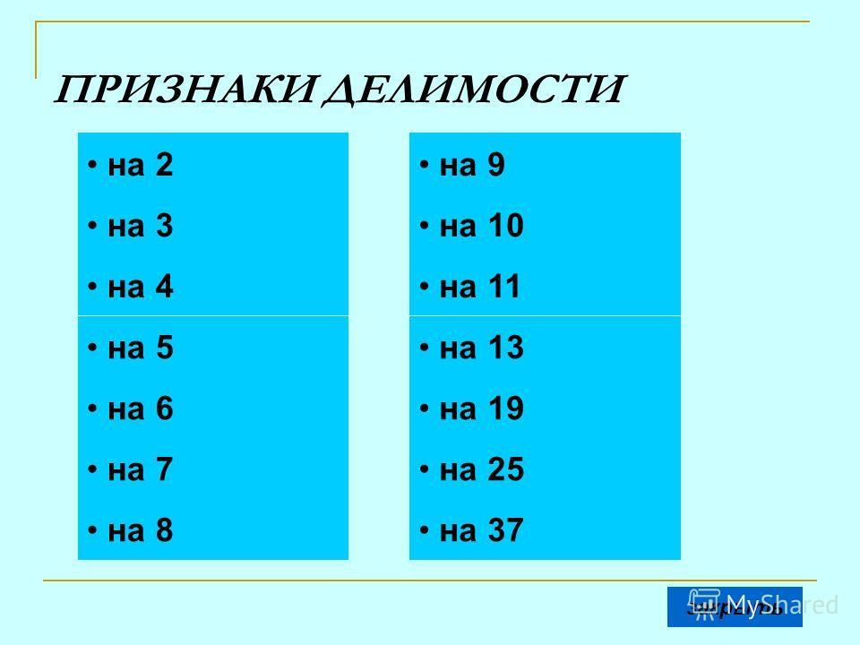 ПРИЗНАКИ ДЕЛИМОСТИ на 2 на 3 на 6 на 5 на 4 на 7 на 8 на 9 на 10 на 11 на 13 на 37 на 19 на 25 закрыть