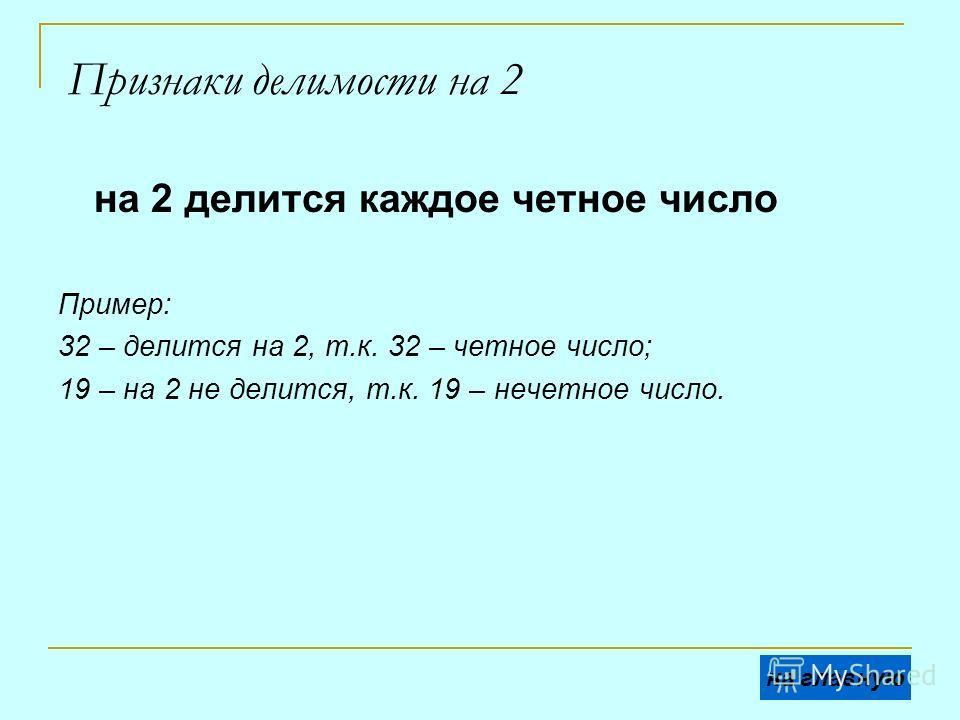 Признаки делимости на 2 на 2 делится каждое четное число Пример: 32 – делится на 2, т.к. 32 – четное число; 19 – на 2 не делится, т.к. 19 – нечетное число. на главную