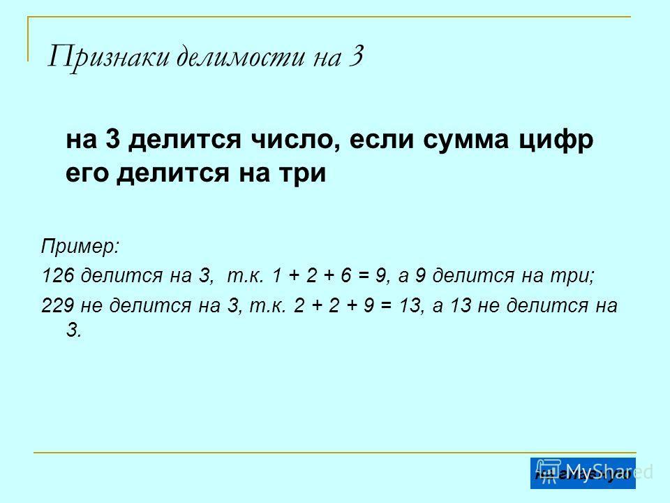 Признаки делимости на 3 на 3 делится число, если сумма цифр его делится на три Пример: 126 делится на 3, т.к. 1 + 2 + 6 = 9, а 9 делится на три; 229 не делится на 3, т.к. 2 + 2 + 9 = 13, а 13 не делится на 3. на главную
