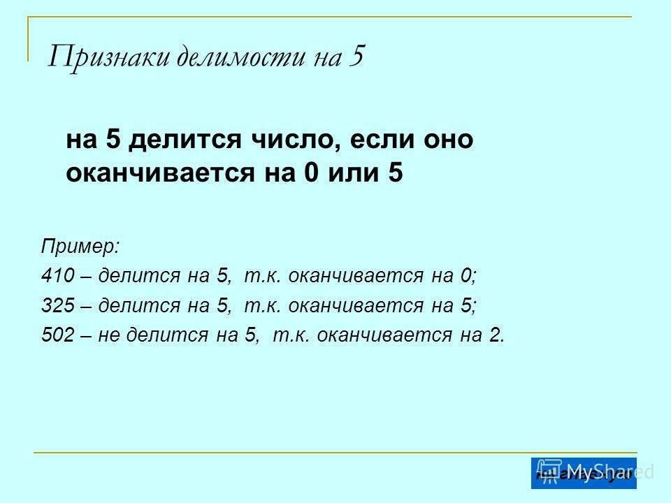 Признаки делимости на 5 на 5 делится число, если оно оканчивается на 0 или 5 Пример: 410 – делится на 5, т.к. оканчивается на 0; 325 – делится на 5, т.к. оканчивается на 5; 502 – не делится на 5, т.к. оканчивается на 2. на главную