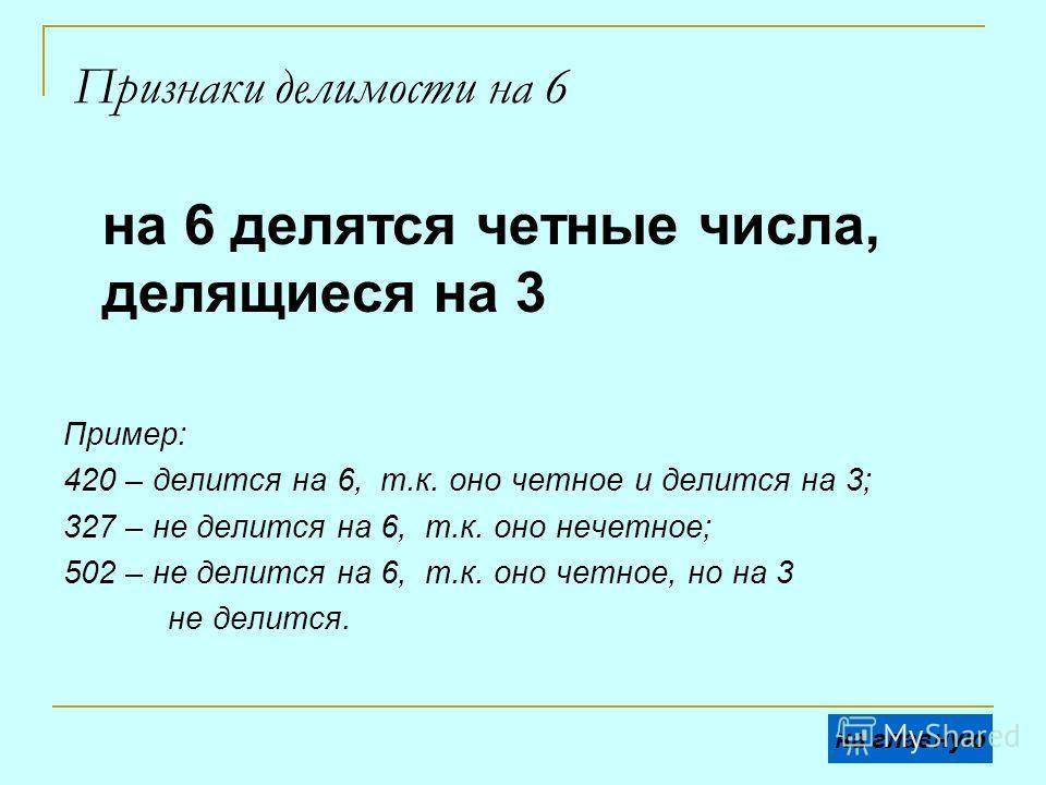 Признаки делимости на 6 на 6 делятся четные числа, делящиеся на 3 Пример: 420 – делится на 6, т.к. оно четное и делится на 3; 327 – не делится на 6, т.к. оно нечетное; 502 – не делится на 6, т.к. оно четное, но на 3 не делится. на главную