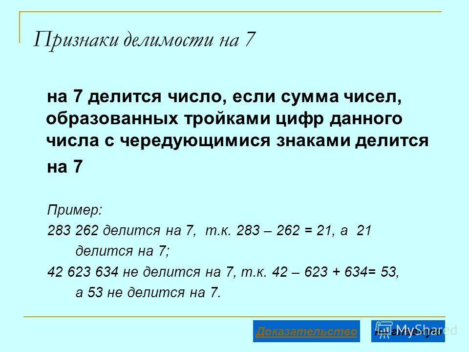 Признаки делимости на 7 на 7 делится число, если сумма чисел, образованных тройками цифр данного числа с чередующимися знаками делится на 7 Пример: 283 262 делится на 7, т.к. 283 – 262 = 21, а 21 делится на 7; 42 623 634 не делится на 7, т.к. 42 – 62