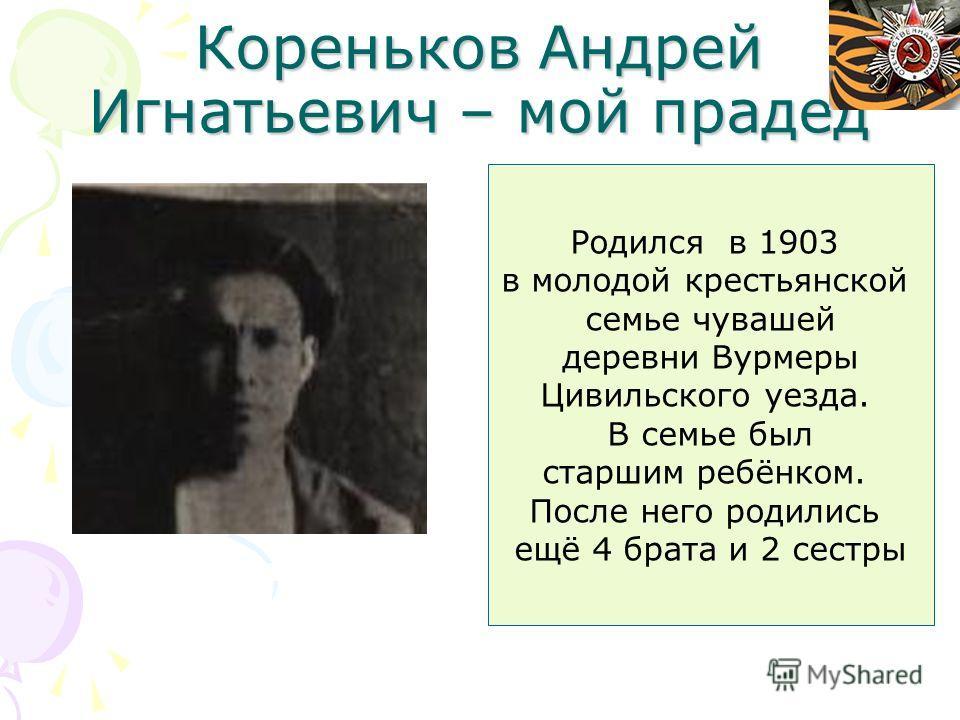 Кореньков Андрей Игнатьевич – мой прадед Родился в 1903 в молодой крестьянской семье чувашей деревни Вурмеры Цивильского уезда. В семье был старшим ребёнком. После него родились ещё 4 брата и 2 сестры