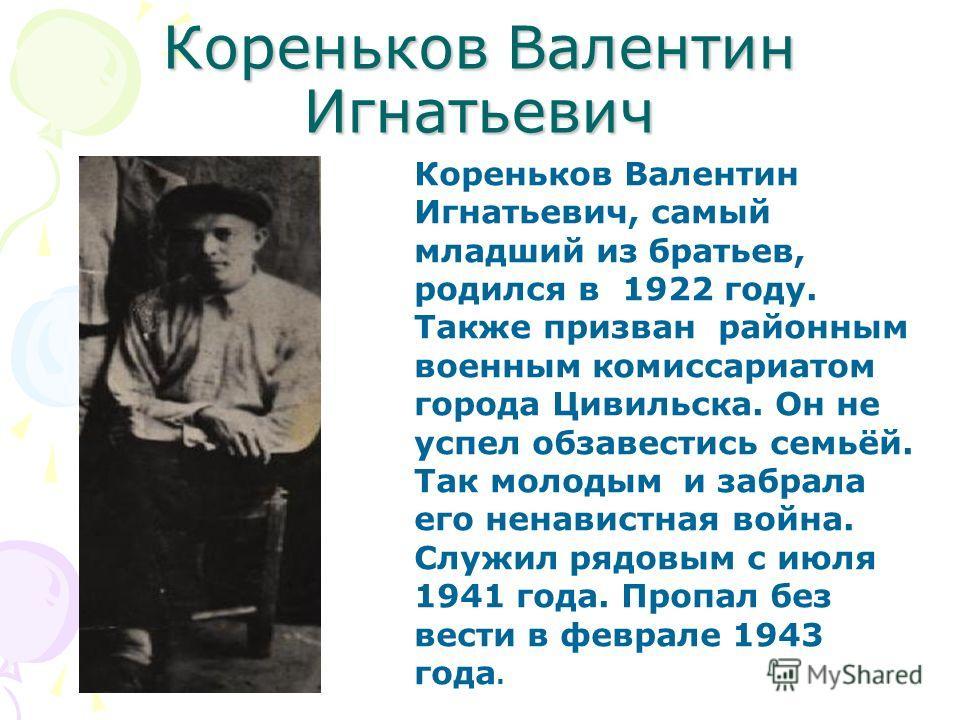 Кореньков Валентин Игнатьевич Кореньков Валентин Игнатьевич, самый младший из братьев, родился в 1922 году. Также призван районным военным комиссариатом города Цивильска. Он не успел обзавестись семьёй. Так молодым и забрала его ненавистная война. Сл