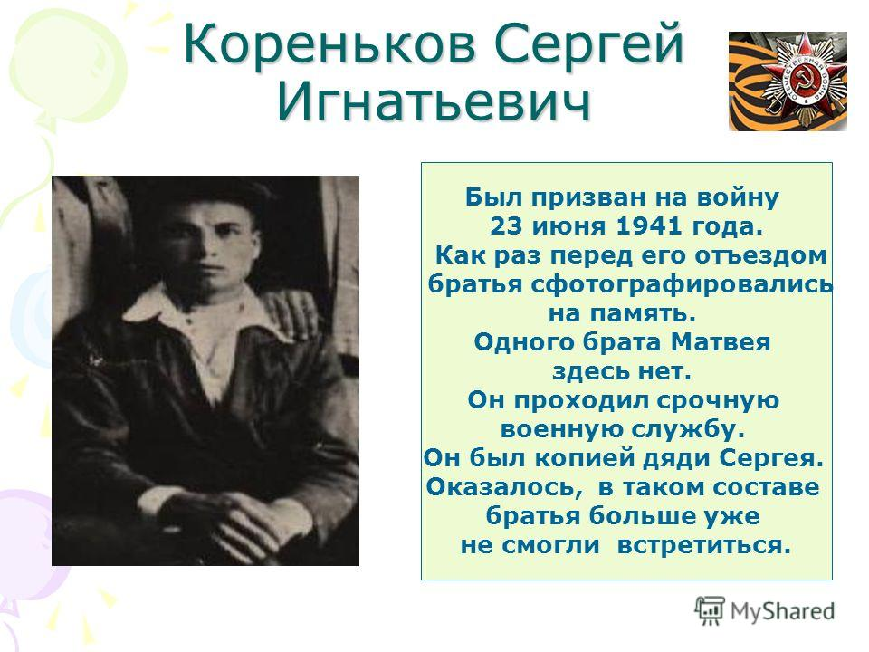 Кореньков Сергей Игнатьевич Был призван на войну 23 июня 1941 года. Как раз перед его отъездом братья сфотографировались на память. Одного брата Матвея здесь нет. Он проходил срочную военную службу. Он был копией дяди Сергея. Оказалось, в таком соста