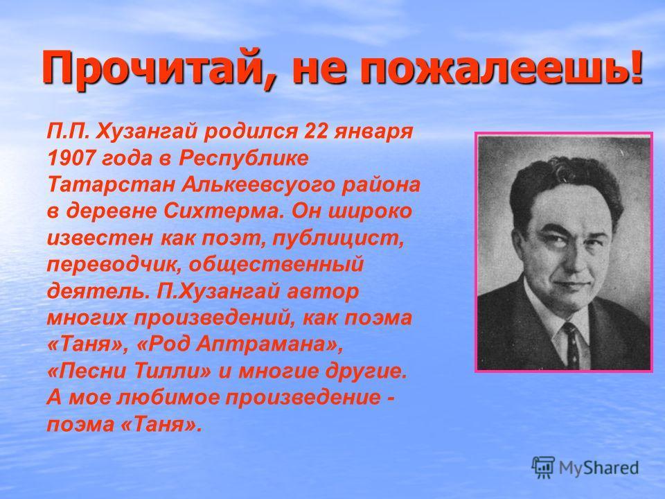 Прочитай, не пожалеешь! П.П. Хузангай родился 22 января 1907 года в Республике Татарстан Алькеевсуого района в деревне Сихтерма. Он широко известен как поэт, публицист, переводчик, общественный деятель. П.Хузангай автор многих произведений, как поэма