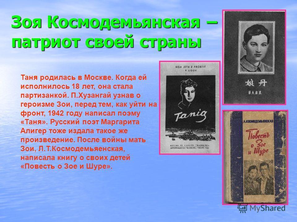 Зоя Космодемьянская – патриот своей страны Таня родилась в Москве. Когда ей исполнилось 18 лет, она стала партизанкой. П.Хузангай узнав о героизме Зои, перед тем, как уйти на фронт, 1942 году написал поэму «Таня». Русский поэт Маргарита Алигер тоже и