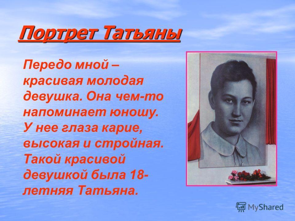 Портрет Татьяны Передо мной – красивая молодая девушка. Она чем-то напоминает юношу. У нее глаза карие, высокая и стройная. Такой красивой девушкой была 18- летняя Татьяна.