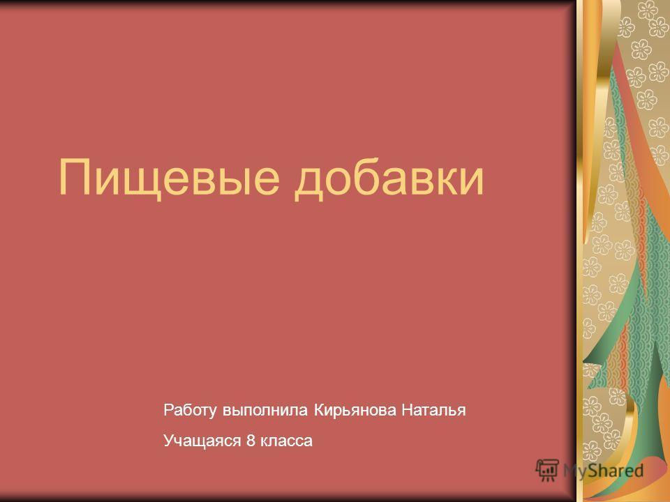 Пищевые добавки Работу выполнила Кирьянова Наталья Учащаяся 8 класса