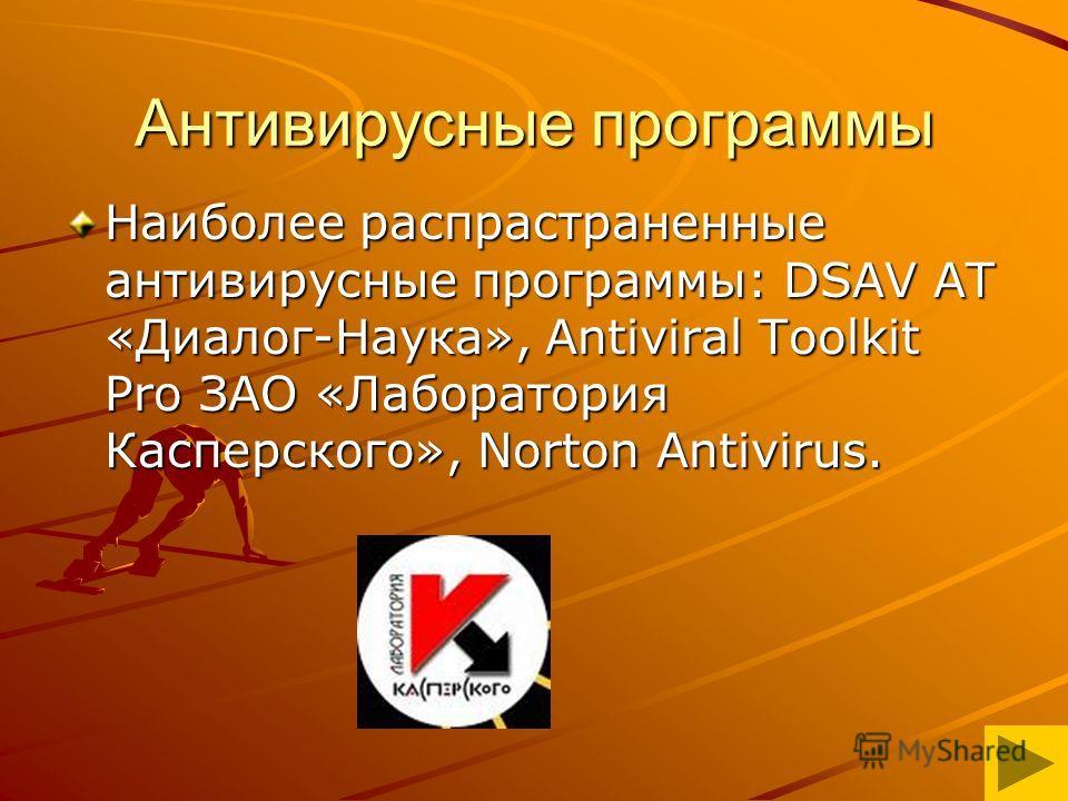 Антивирусные программы Наиболее распрастраненные антивирусные программы: DSAV AT «Диалог-Наука», Antiviral Toolkit Pro ЗАО «Лаборатория Касперского», Norton Antivirus.