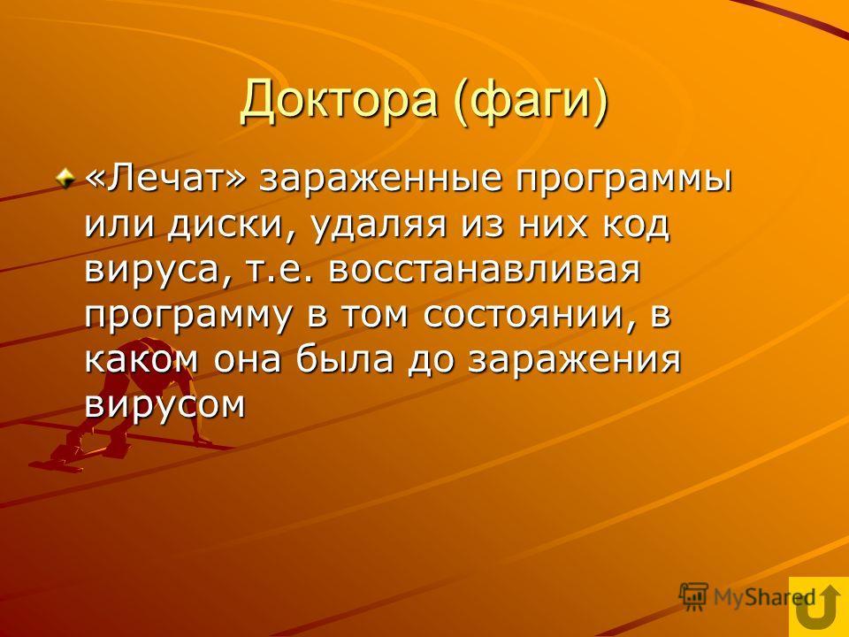 Доктора (фаги) «Лечат» зараженные программы или диски, удаляя из них код вируса, т.е. восстанавливая программу в том состоянии, в каком она была до заражения вирусом