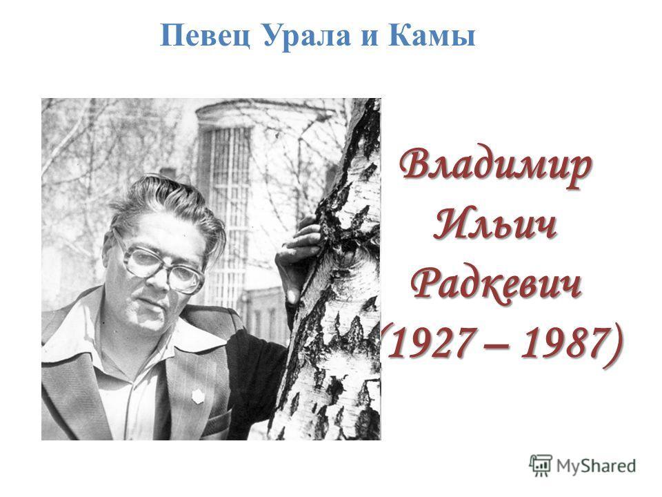 Владимир Ильич Радкевич (1927 – 1987) Певец Урала и Камы