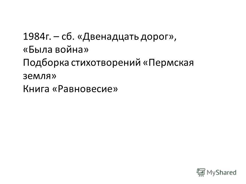 1984г. – сб. «Двенадцать дорог», «Была война» Подборка стихотворений «Пермская земля» Книга «Равновесие»