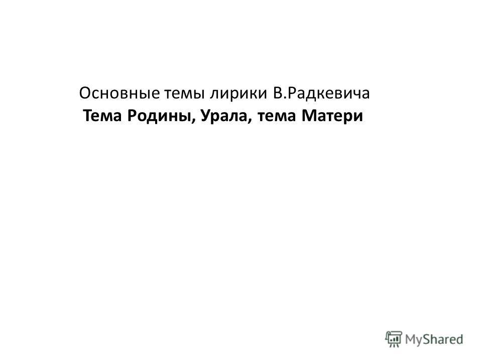 Основные темы лирики В.Радкевича Тема Родины, Урала, тема Матери