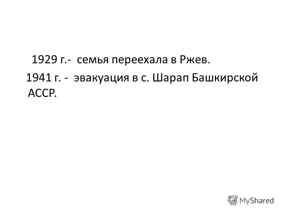 1929 г.- семья переехала в Ржев. 1941 г. - эвакуация в с. Шарап Башкирской АССР.