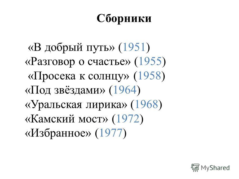 Сборники «В добрый путь» (1951) «Разговор о счастье» (1955) «Просека к солнцу» (1958) «Под звёздами» (1964) «Уральская лирика» (1968) «Камский мост» (1972) «Избранное» (1977)
