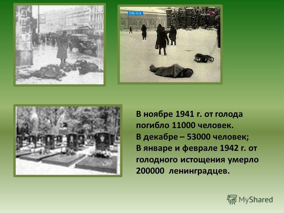 В ноябре 1941 г. от голода погибло 11000 человек. В декабре – 53000 человек; В январе и феврале 1942 г. от голодного истощения умерло 200000 ленинградцев.