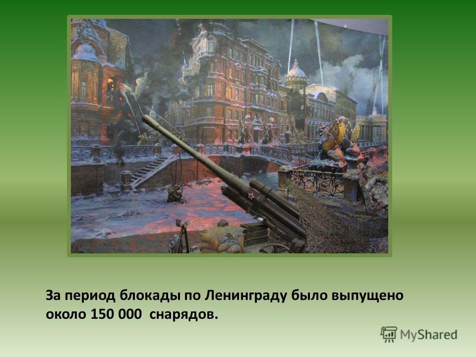 За период блокады по Ленинграду было выпущено около 150 000 снарядов.