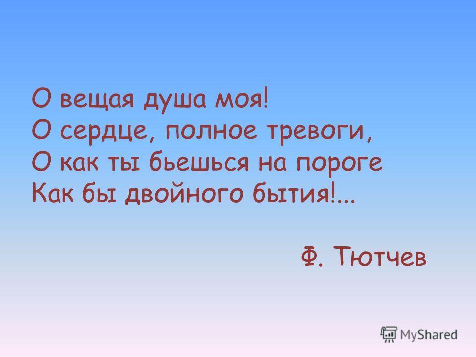 О вещая душа моя! О сердце, полное тревоги, О как ты бьешься на пороге Как бы двойного бытия!... Ф. Тютчев