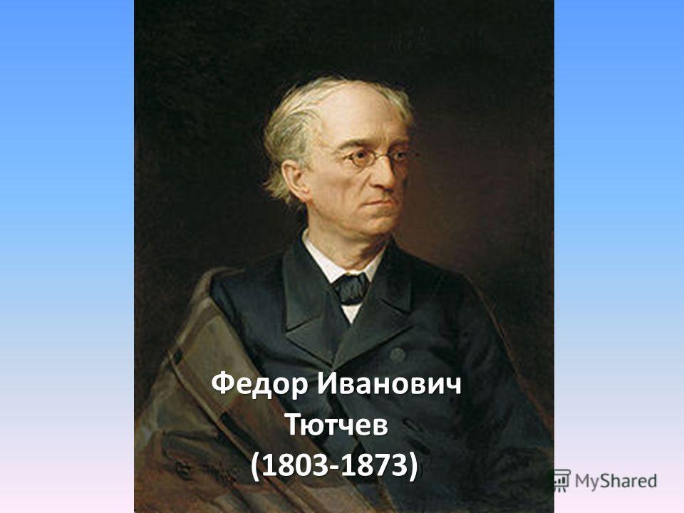 Федор Иванович Тютчев (1803-1873) (1803-1873) )