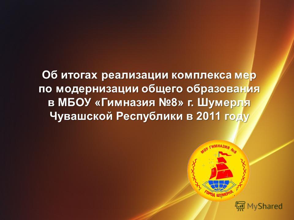 Об итогах реализации комплекса мер по модернизации общего образования в МБОУ «Гимназия 8» г. Шумерля Чувашской Республики в 2011 году