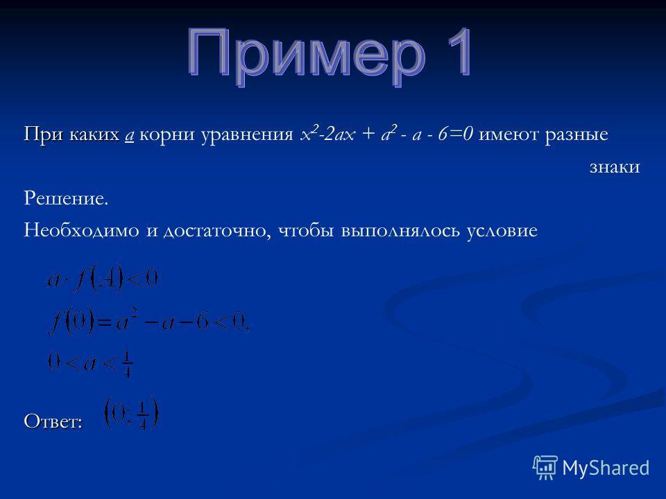 При каких При каких а корни уравнения х 2 -2ах + а 2 - а - 6=0 имеют разные знаки Решение. Необходимо и достаточно, чтобы выполнялось условиеОтвет: