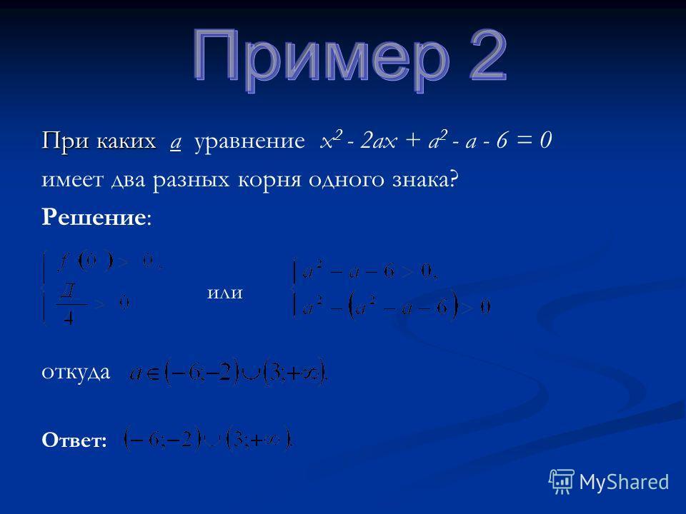 При каких При каких а уравнение х 2 - 2ах + а 2 - а - 6 = 0 имеет два разных корня одного знака? Решение: откуда или Ответ: