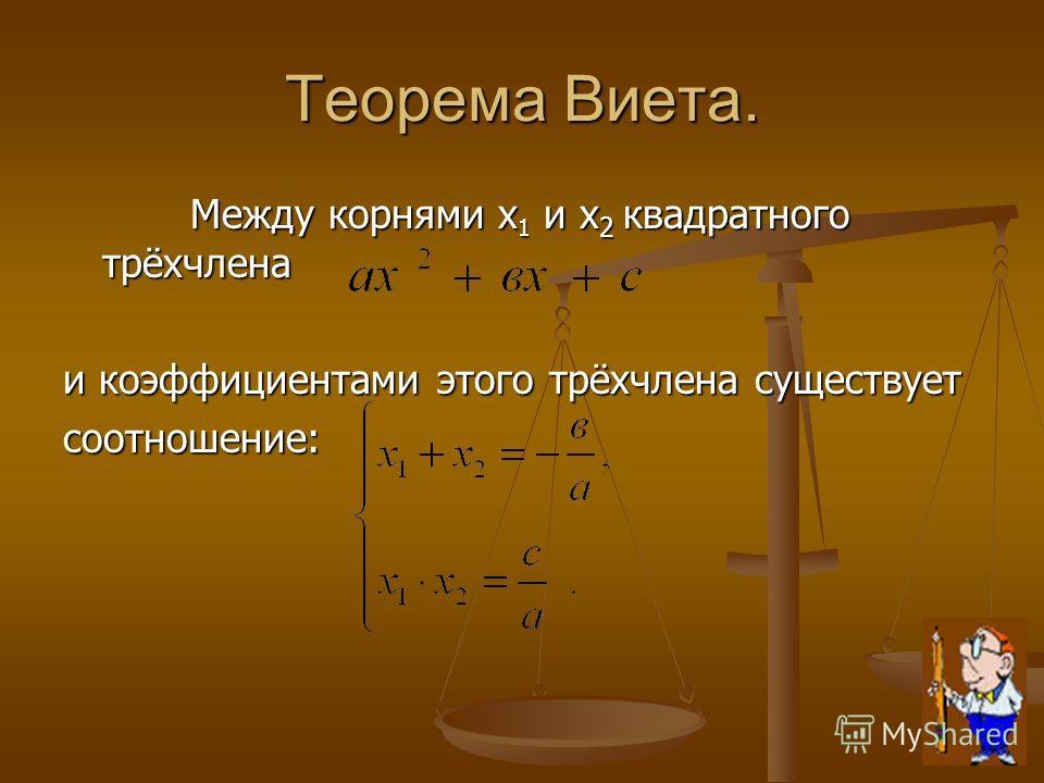 Теорема Виета. Между корнями х 1 и х 2 квадратного трёхчлена Между корнями х 1 и х 2 квадратного трёхчлена и коэффициентами этого трёхчлена существует соотношение:
