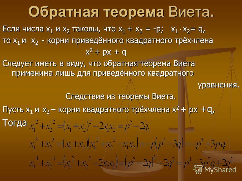 Обратная теорема Виета. Если числа х 1 и х 2 таковы, что х 1 + х 2 = -р; х 1. х 2 = q, то х 1 и х 2 - корни приведённого квадратного трёхчлена х 2 + рх + q х 2 + рх + q Следует иметь в виду, что обратная теорема Виета применима лишь для приведённого
