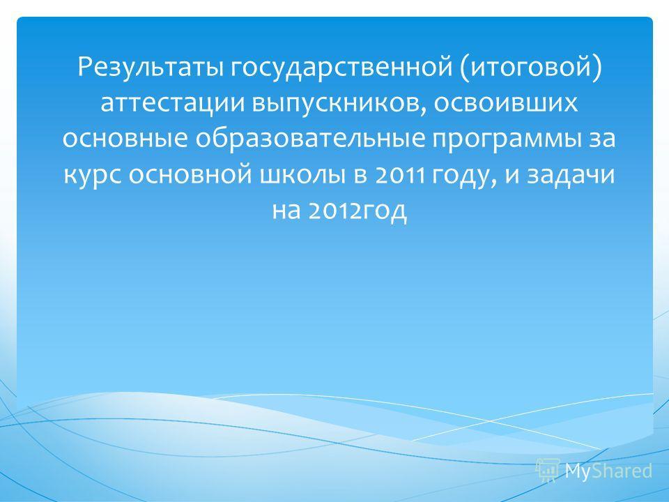 Результаты государственной (итоговой) аттестации выпускников, освоивших основные образовательные программы за курс основной школы в 2011 году, и задачи на 2012год