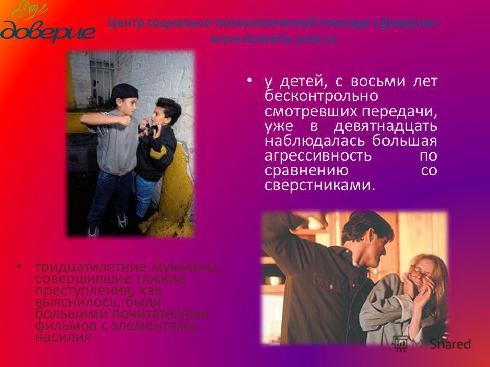 тридцатилетние мужчины, совершившие тяжкие преступления, как выяснилось, были большими почитателями фильмов с элементами насилия Центр социально-психологической помощи «Доверие» www.dowerie.ucoz.ru у детей, с восьми лет бесконтрольно смотревших перед