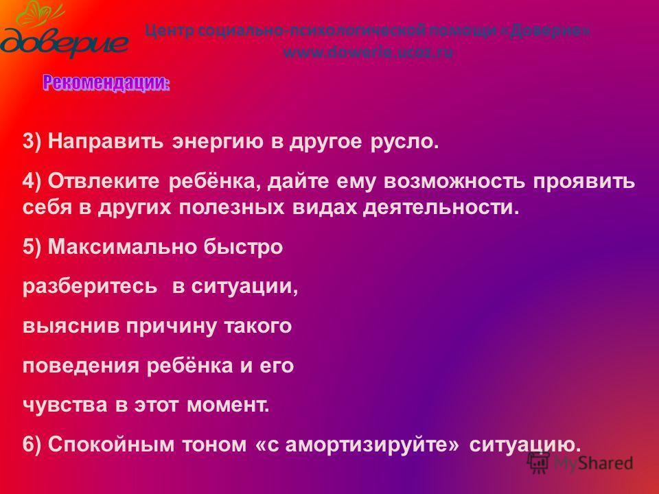 Центр социально-психологической помощи «Доверие» www.dowerie.ucoz.ru 3) Направить энергию в другое русло. 4) Отвлеките ребёнка, дайте ему возможность проявить себя в других полезных видах деятельности. 5) Максимально быстро разберитесь в ситуации, вы