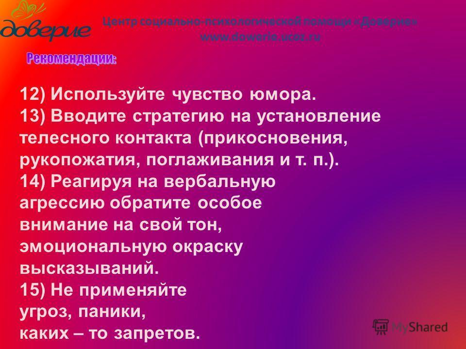 Центр социально-психологической помощи «Доверие» www.dowerie.ucoz.ru 12) Используйте чувство юмора. 13) Вводите стратегию на установление телесного контакта (прикосновения, рукопожатия, поглаживания и т. п.). 14) Реагируя на вербальную агрессию обрат