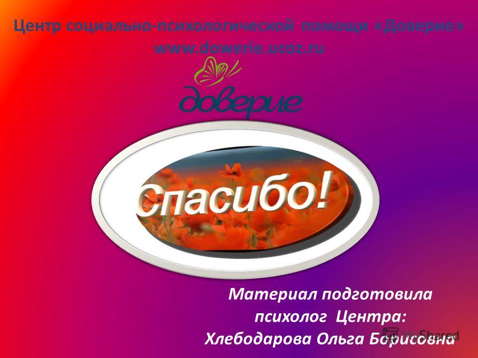 Центр социально-психологической помощи «Доверие» www.dowerie.ucoz.ru Материал подготовила психолог Центра: Хлебодарова Ольга Борисовна