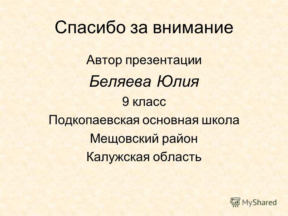 Спасибо за внимание Автор презентации Беляева Юлия 9 класс Подкопаевская основная школа Мещовский район Калужская область