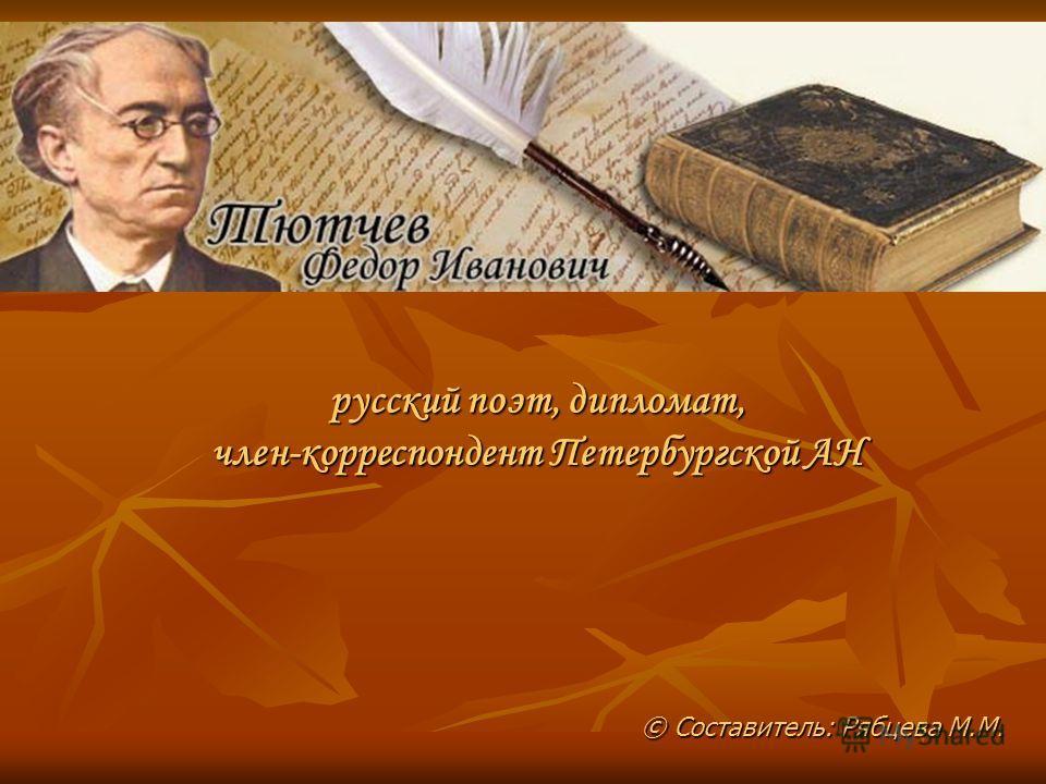 © Составитель: Рябцева М.М. русский поэт, дипломат, член-корреспондент Петербургской АН