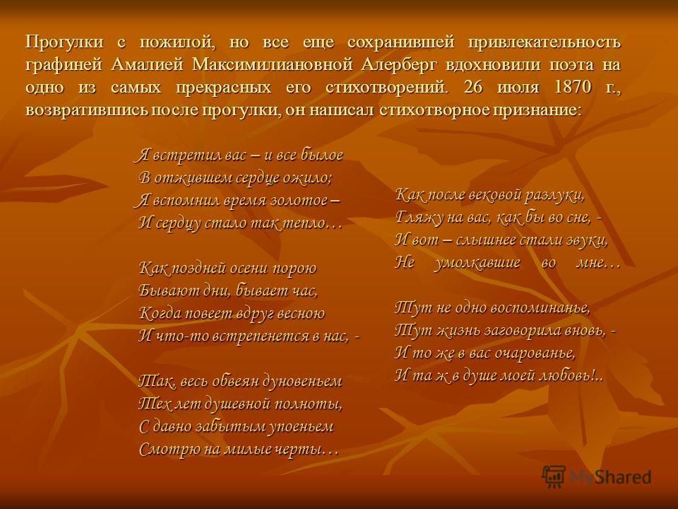 Прогулки с пожилой, но все еще сохранившей привлекательность графиней Амалией Максимилиановной Алерберг вдохновили поэта на одно из самых прекрасных его стихотворений. 26 июля 1870 г., возвратившись после прогулки, он написал стихотворное признание: