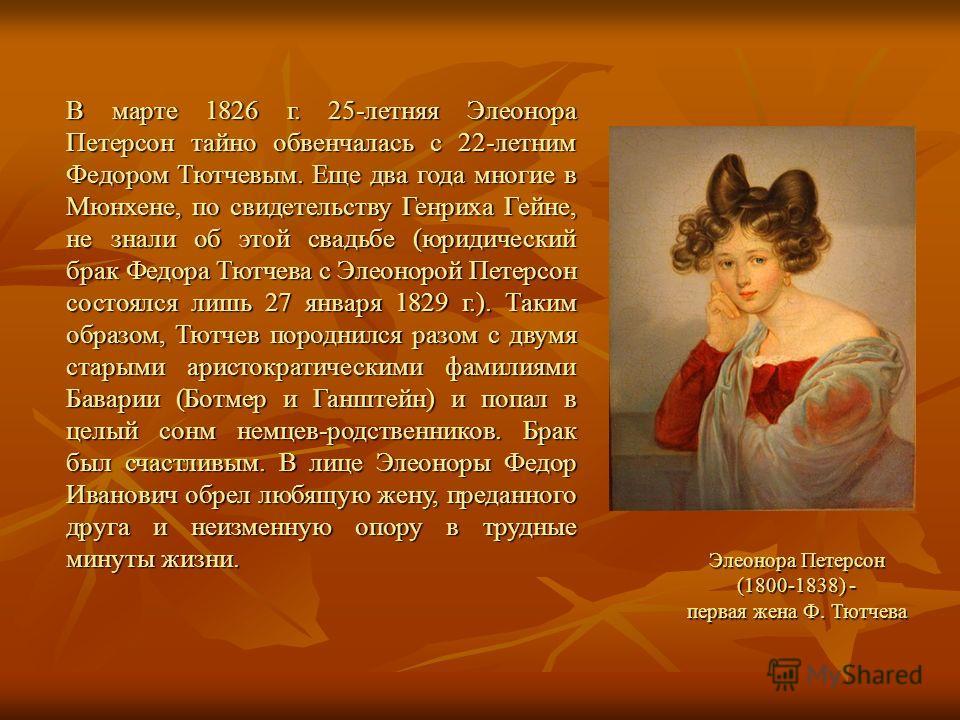 Элеонора Петерсон (1800-1838) - первая жена Ф. Тютчева В марте 1826 г. 25-летняя Элеонора Петерсон тайно обвенчалась с 22-летним Федором Тютчевым. Еще два года многие в Мюнхене, по свидетельству Генриха Гейне, не знали об этой свадьбе (юридический бр