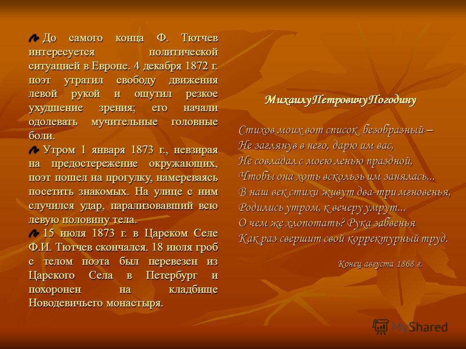 До самого конца Ф. Тютчев интересуется политической ситуацией в Европе. 4 декабря 1872 г. поэт утратил свободу движения левой рукой и ощутил резкое ухудшение зрения; его начали одолевать мучительные головные боли. До самого конца Ф. Тютчев интересует