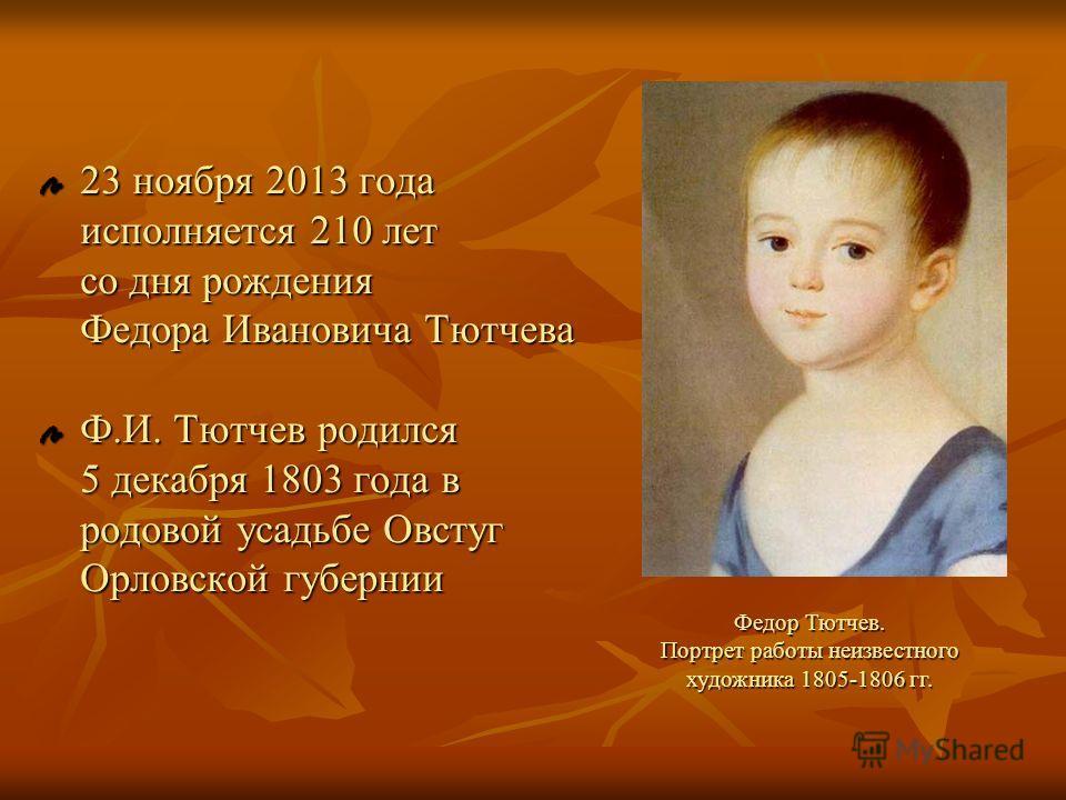 23 ноября 2013 года исполняется 210 лет со дня рождения Федора Ивановича Тютчева Ф.И. Тютчев родился 5 декабря 1803 года в родовой усадьбе Овстуг Орловской губернии Федор Тютчев. Портрет работы неизвестного художника 1805-1806 гг.
