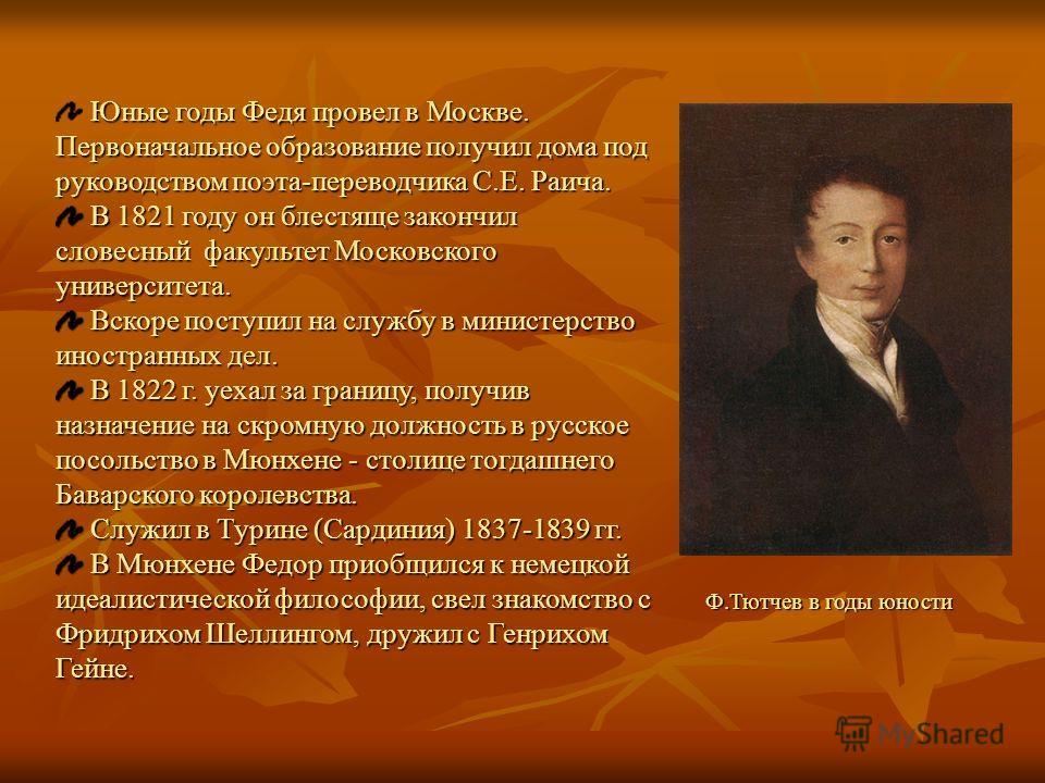 Юные годы Федя провел в Москве. Первоначальное образование получил дома под руководством поэта-переводчика С.Е. Раича. В 1821 году он блестяще закончил словесный факультет Московского университета. В 1821 году он блестяще закончил словесный факультет