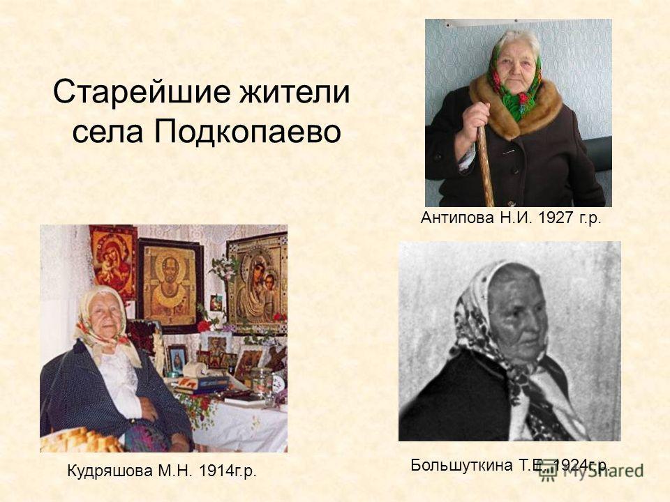 Старейшие жители села Подкопаево Антипова Н.И. 1927 г.р. Кудряшова М.Н. 1914г.р. Большуткина Т.Е. 1924г.р.