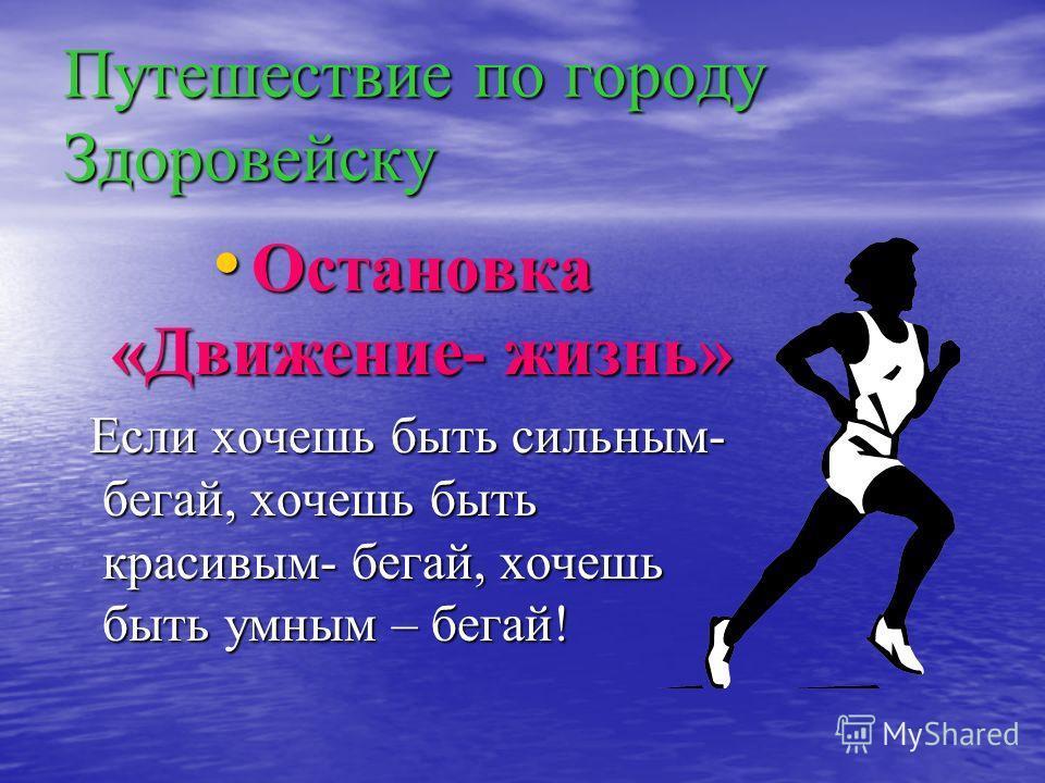 Путешествие по городу Здоровейску Остановка «Движение- жизнь» Если хочешь быть сильным- бегай, хочешь быть красивым- бегай, хочешь быть умным – бегай!
