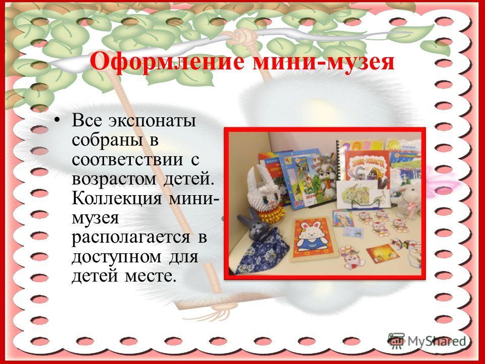 Оформление мини-музея Все экспонаты собраны в соответствии с возрастом детей. Коллекция мини- музея располагается в доступном для детей месте.