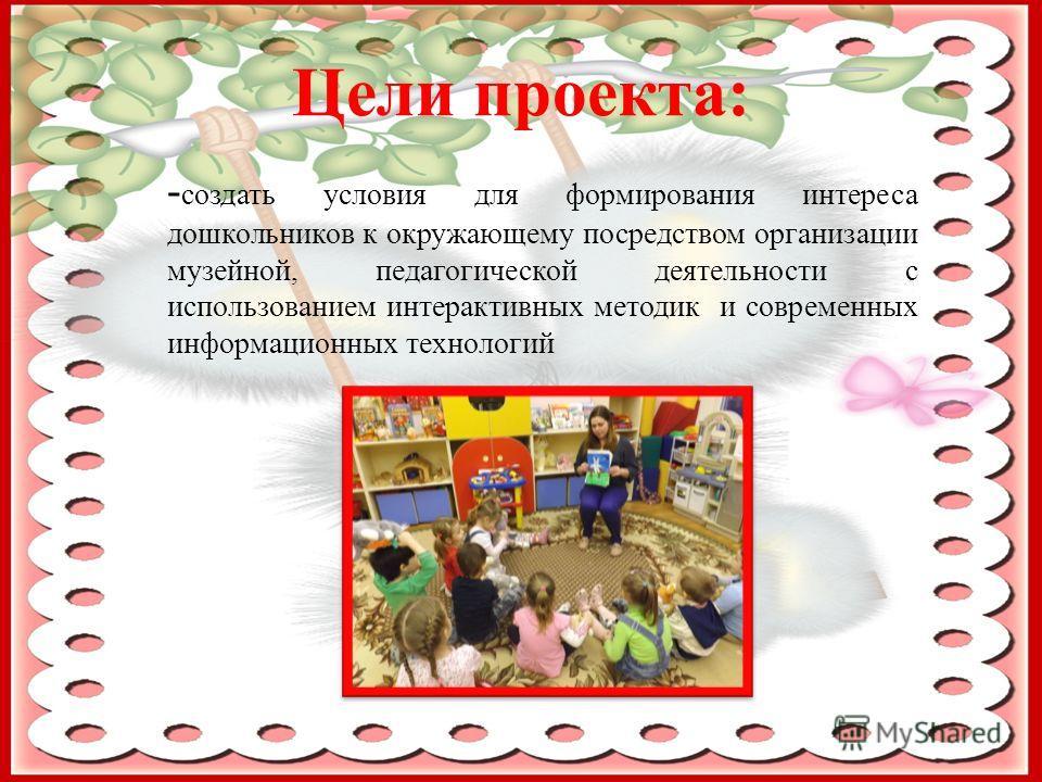 Цели проекта: - создать условия для формирования интереса дошкольников к окружающему посредством организации музейной, педагогической деятельности с использованием интерактивных методик и современных информационных технологий