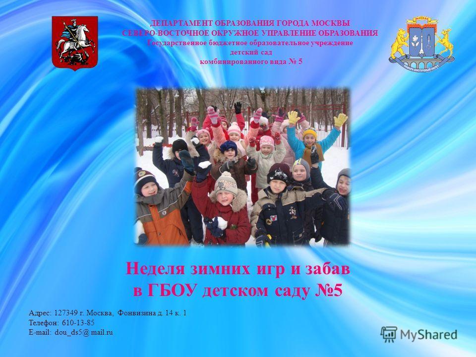 Неделя зимних игр и забав в ГБОУ детском саду 5 ДЕПАРТАМЕНТ ОБРАЗОВАНИЯ ГОРОДА МОСКВЫ СЕВЕРО-ВОСТОЧНОЕ ОКРУЖНОЕ УПРАВЛЕНИЕ ОБРАЗОВАНИЯ Государственное бюджетное образовательное учреждение детский сад комбинированного вида 5 Адрес: 127349 г. Москва, Ф