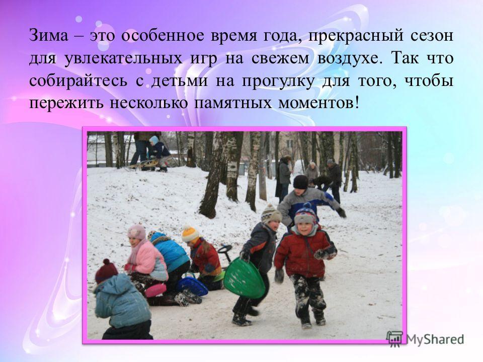 Зима – это особенное время года, прекрасный сезон для увлекательных игр на свежем воздухе. Так что собирайтесь с детьми на прогулку для того, чтобы пережить несколько памятных моментов!